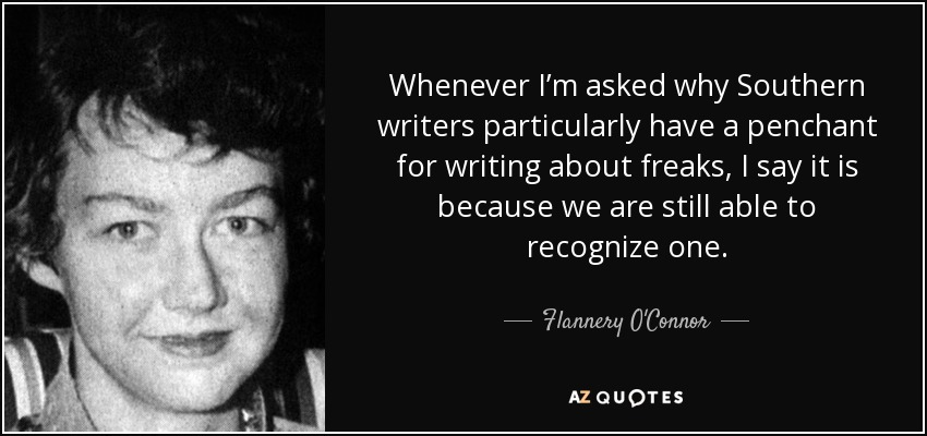 Whenever I'm asked why Southern writers particularly have a penchant for writing about freaks, I say it is because we are still able to recognize one. - Flannery O'Connor