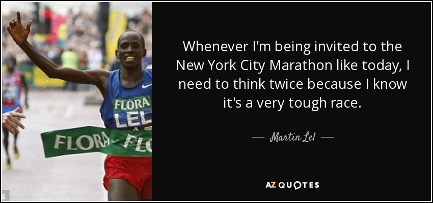 Whenever I'm being invited to the New York City Marathon like today, I need to think twice because I know it's a very tough race. - Martin Lel