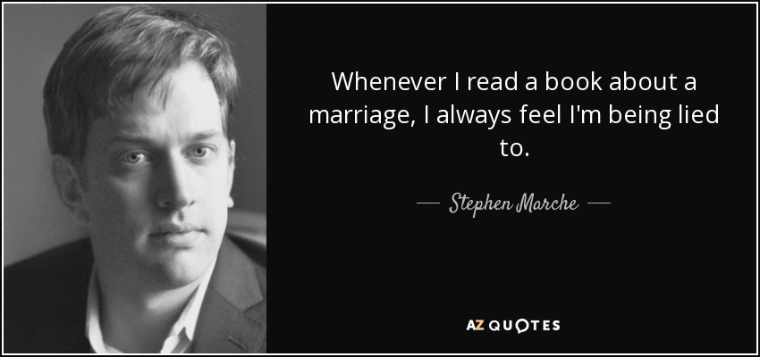 Whenever I read a book about a marriage, I always feel I'm being lied to. - Stephen Marche