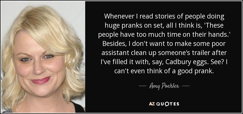 Whenever I read stories of people doing huge pranks on set, all I think is, 'These people have too much time on their hands.' Besides, I don't want to make some poor assistant clean up someone's trailer after I've filled it with, say, Cadbury eggs. See? I can't even think of a good prank. - Amy Poehler