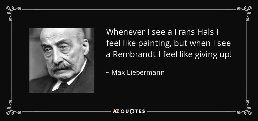 Whenever I see a Frans Hals I feel like painting, but when I see a Rembrandt I feel like giving up! - Max Liebermann