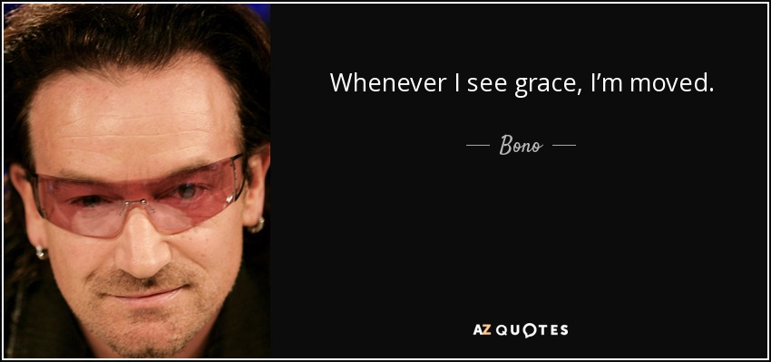 Whenever I see grace, I'm moved. - Bono