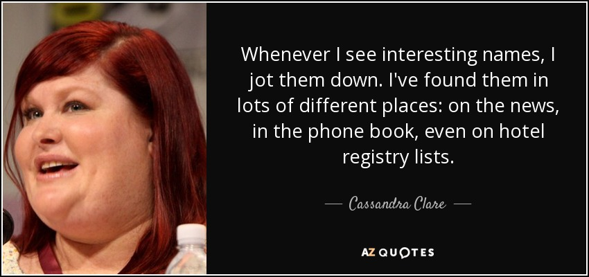 Whenever I see interesting names, I jot them down. I've found them in lots of different places: on the news, in the phone book, even on hotel registry lists. - Cassandra Clare