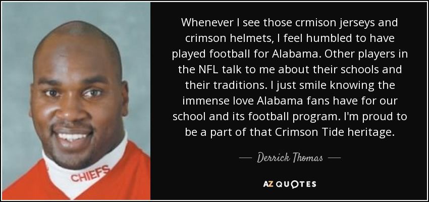 Whenever I see those crmison jerseys and crimson helmets, I feel humbled to have played football for Alabama. Other players in the NFL talk to me about their schools and their traditions. I just smile knowing the immense love Alabama fans have for our school and its football program. I'm proud to be a part of that Crimson Tide heritage. - Derrick Thomas