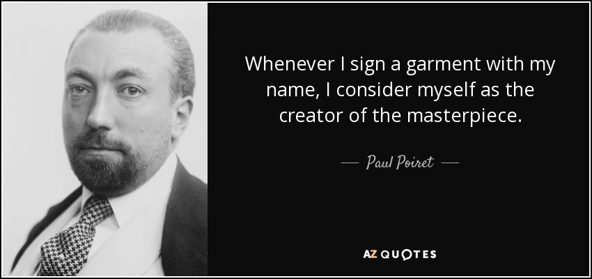 Whenever I sign a garment with my name, I consider myself as the creator of the masterpiece. - Paul Poiret