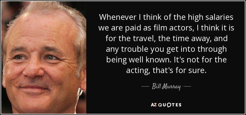 Whenever I think of the high salaries we are paid as film actors, I think it is for the travel, the time away, and any trouble you get into through being well known. It's not for the acting, that's for sure. - Bill Murray