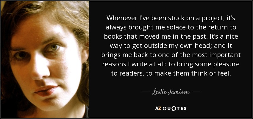 Whenever I've been stuck on a project, it's always brought me solace to the return to books that moved me in the past. It's a nice way to get outside my own head; and it brings me back to one of the most important reasons I write at all: to bring some pleasure to readers, to make them think or feel. - Leslie Jamison