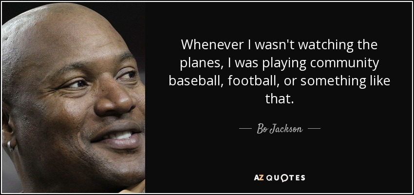 Whenever I wasn't watching the planes, I was playing community baseball, football, or something like that. - Bo Jackson