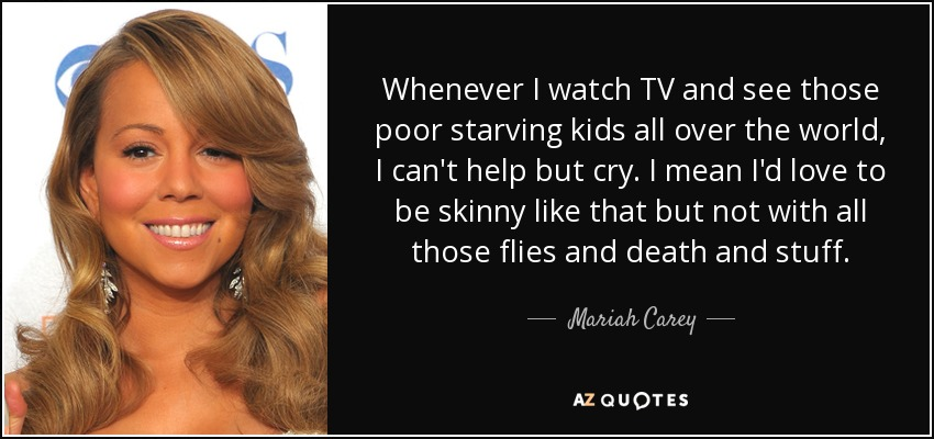 Whenever I watch TV and see those poor starving kids all over the world, I can't help but cry. I mean I'd love to be skinny like that but not with all those flies and death and stuff. - Mariah Carey