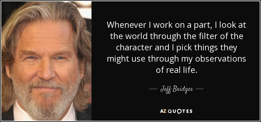 Whenever I work on a part, I look at the world through the filter of the character and I pick things they might use through my observations of real life. - Jeff Bridges