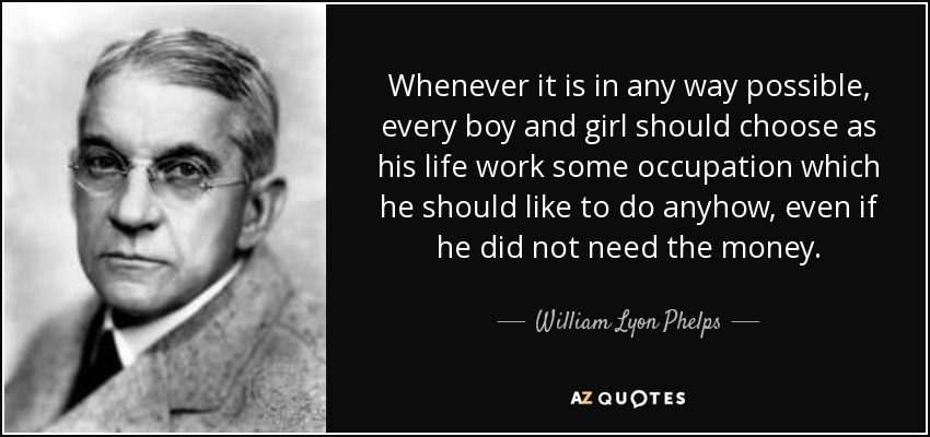Whenever it is in any way possible, every boy and girl should choose as his life work some occupation which he should like to do anyhow, even if he did not need the money. - William Lyon Phelps