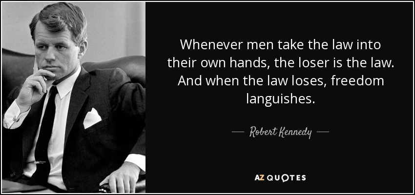 Whenever men take the law into their own hands, the loser is the law. And when the law loses, freedom languishes. - Robert Kennedy