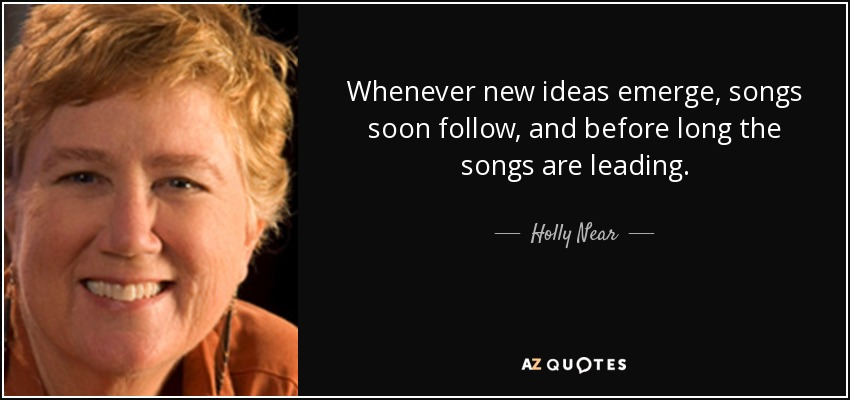 Whenever new ideas emerge, songs soon follow, and before long the songs are leading. - Holly Near