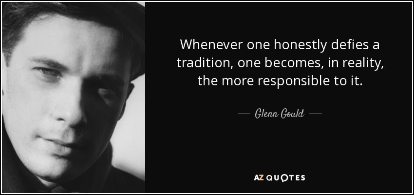Whenever one honestly defies a tradition, one becomes, in reality, the more responsible to it. - Glenn Gould