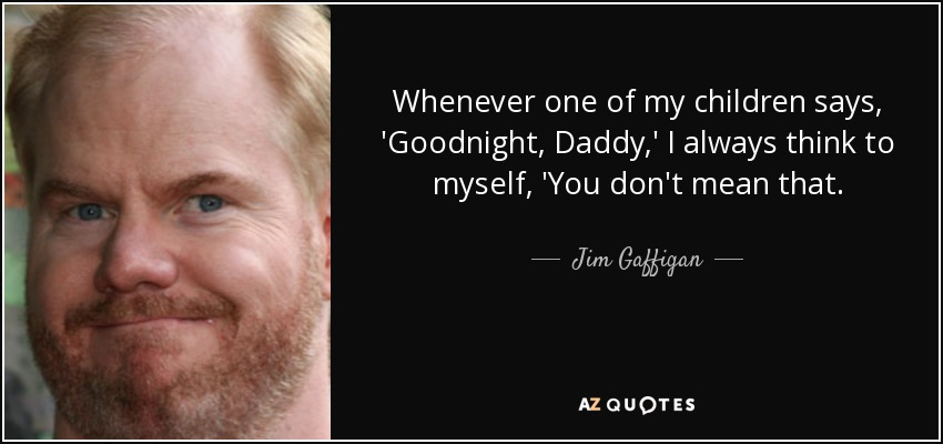 Whenever one of my children says, 'Goodnight, Daddy,' I always think to myself, 'You don't mean that. - Jim Gaffigan