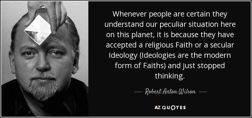 Whenever people are certain they understand our peculiar situation here on this planet, it is because they have accepted a religious Faith or a secular Ideology (Ideologies are the modern form of Faiths) and just stopped thinking. - Robert Anton Wilson