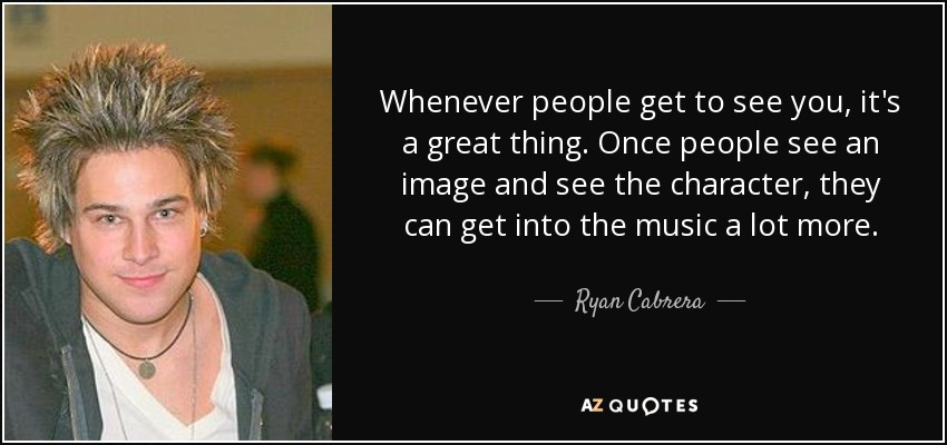 Whenever people get to see you, it's a great thing. Once people see an image and see the character, they can get into the music a lot more. - Ryan Cabrera