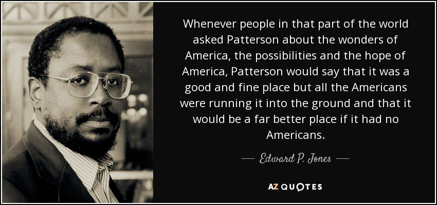 Whenever people in that part of the world asked Patterson about the wonders of America, the possibilities and the hope of America, Patterson would say that it was a good and fine place but all the Americans were running it into the ground and that it would be a far better place if it had no Americans. - Edward P. Jones