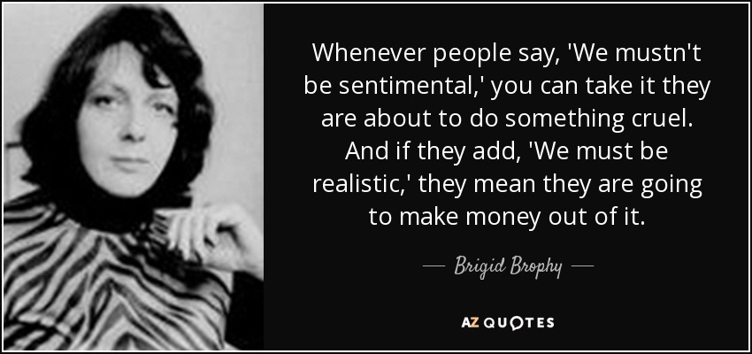 Whenever people say, 'We mustn't be sentimental,' you can take it they are about to do something cruel. And if they add, 'We must be realistic,' they mean they are going to make money out of it. - Brigid Brophy