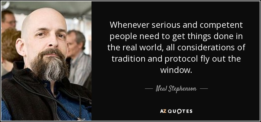 Whenever serious and competent people need to get things done in the real world, all considerations of tradition and protocol fly out the window. - Neal Stephenson