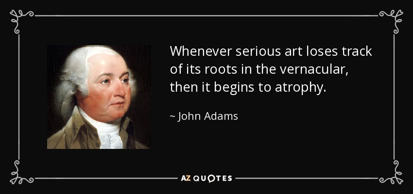 Whenever serious art loses track of its roots in the vernacular, then it begins to atrophy. - John Adams