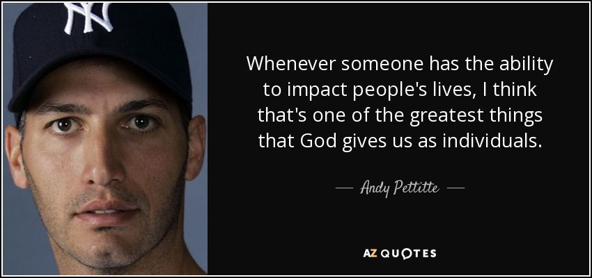 Whenever someone has the ability to impact people's lives, I think that's one of the greatest things that God gives us as individuals. - Andy Pettitte