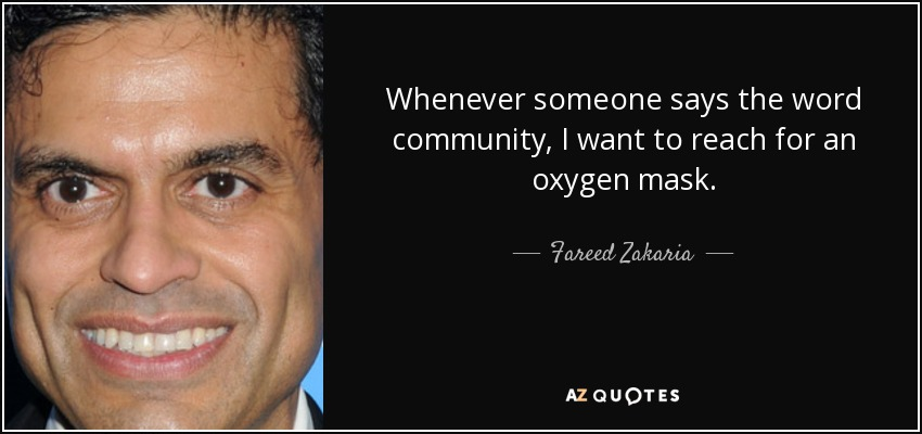 Whenever someone says the word community, I want to reach for an oxygen mask. - Fareed Zakaria