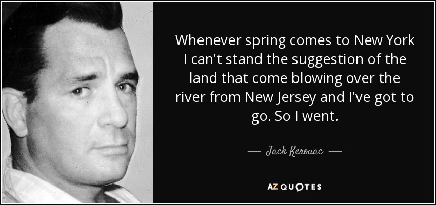 Whenever spring comes to New York I can't stand the suggestion of the land that come blowing over the river from New Jersey and I've got to go. So I went. - Jack Kerouac