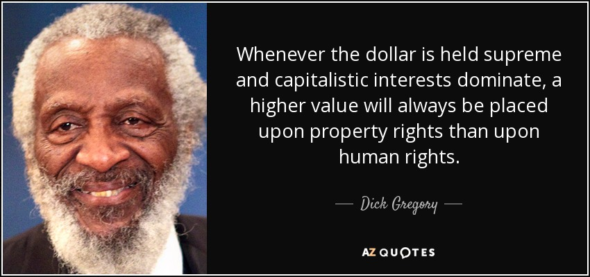 Whenever the dollar is held supreme and capitalistic interests dominate, a higher value will always be placed upon property rights than upon human rights. - Dick Gregory