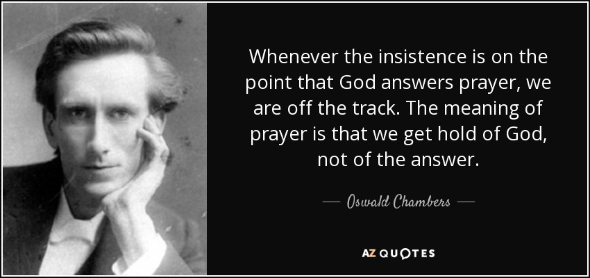 Whenever the insistence is on the point that God answers prayer, we are off the track. The meaning of prayer is that we get hold of God, not of the answer. - Oswald Chambers