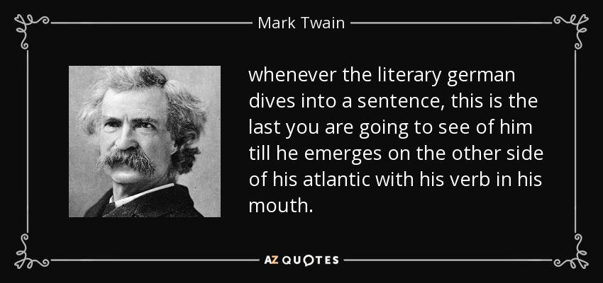 whenever the literary german dives into a sentence, this is the last you are going to see of him till he emerges on the other side of his atlantic with his verb in his mouth. - Mark Twain