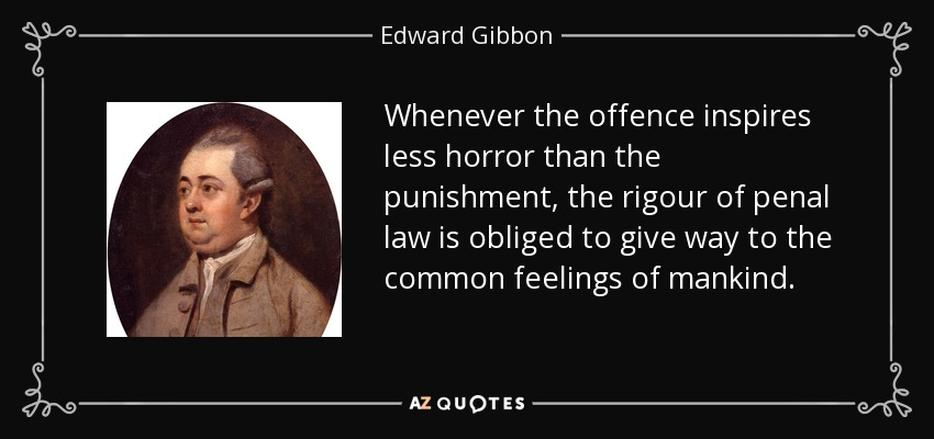 Whenever the offence inspires less horror than the punishment, the rigour of penal law is obliged to give way to the common feelings of mankind. - Edward Gibbon