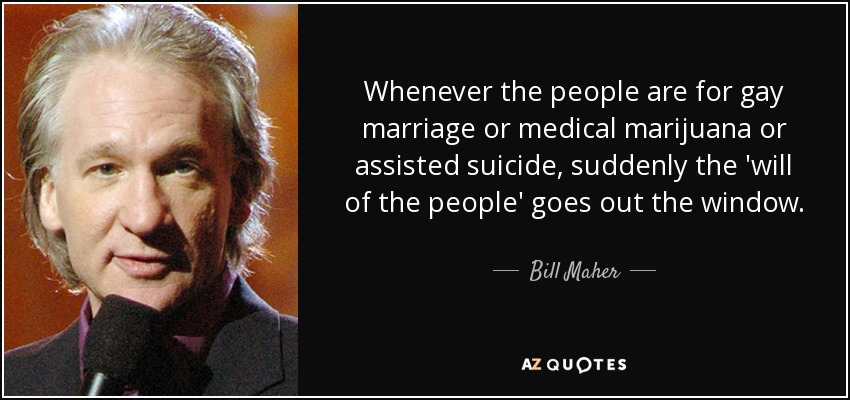 Whenever the people are for gay marriage or medical marijuana or assisted suicide, suddenly the 'will of the people' goes out the window. - Bill Maher