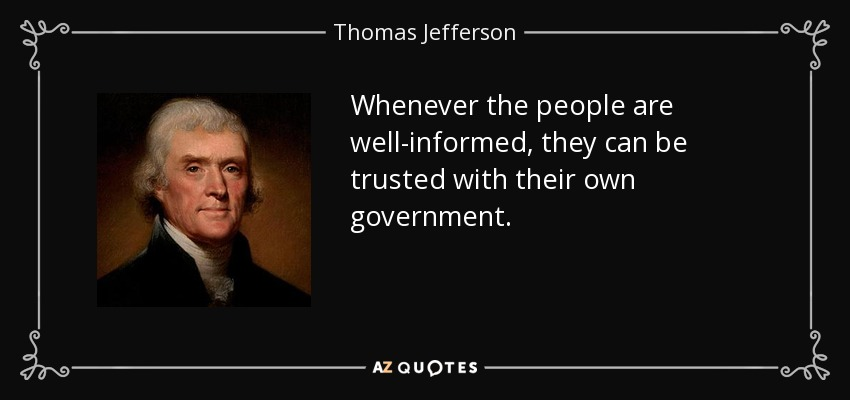 Whenever the people are well-informed, they can be trusted with their own government. - Thomas Jefferson