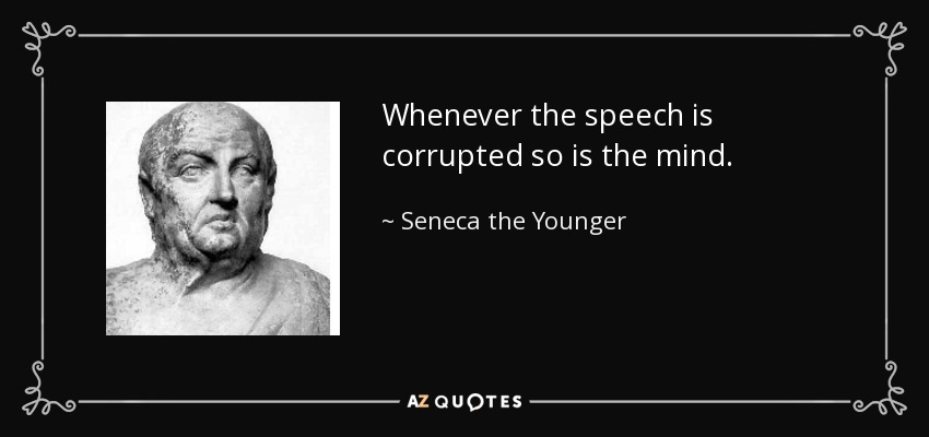 Whenever the speech is corrupted so is the mind. - Seneca the Younger