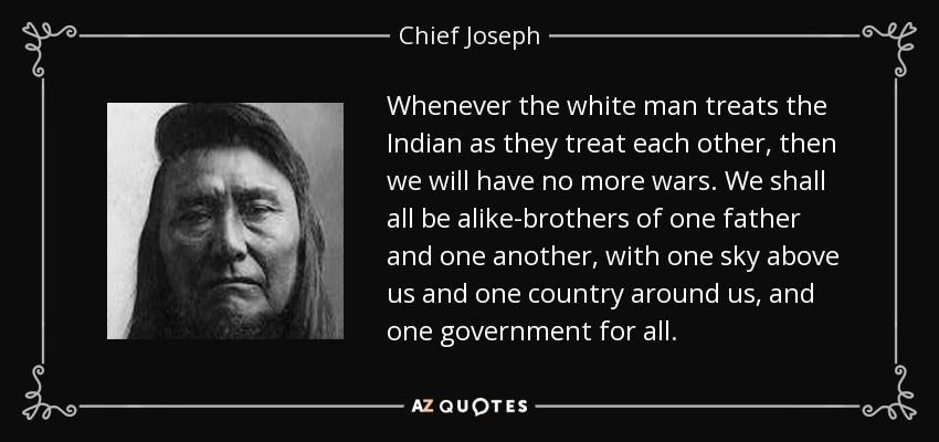 Whenever the white man treats the Indian as they treat each other, then we will have no more wars. We shall all be alike-brothers of one father and one another, with one sky above us and one country around us, and one government for all. - Chief Joseph