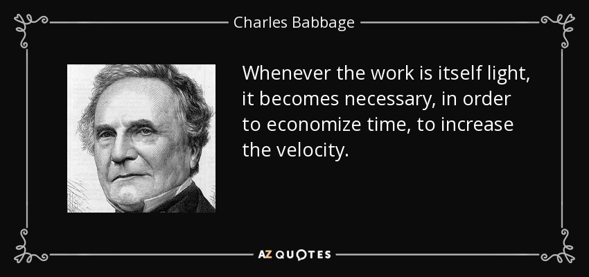 Whenever the work is itself light, it becomes necessary, in order to economize time, to increase the velocity. - Charles Babbage