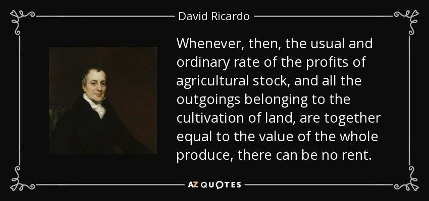 Whenever, then, the usual and ordinary rate of the profits of agricultural stock, and all the outgoings belonging to the cultivation of land, are together equal to the value of the whole produce, there can be no rent. - David Ricardo