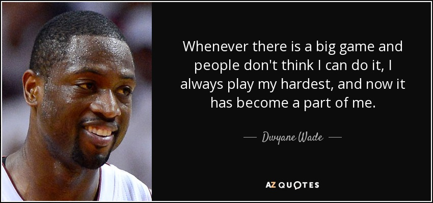Whenever there is a big game and people don't think I can do it, I always play my hardest, and now it has become a part of me. - Dwyane Wade