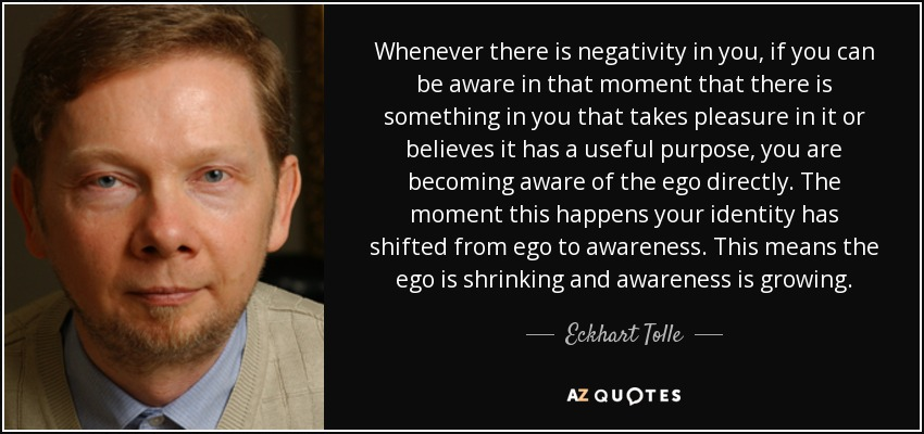 Whenever there is negativity in you, if you can be aware in that moment that there is something in you that takes pleasure in it or believes it has a useful purpose, you are becoming aware of the ego directly. The moment this happens your identity has shifted from ego to awareness. This means the ego is shrinking and awareness is growing. - Eckhart Tolle