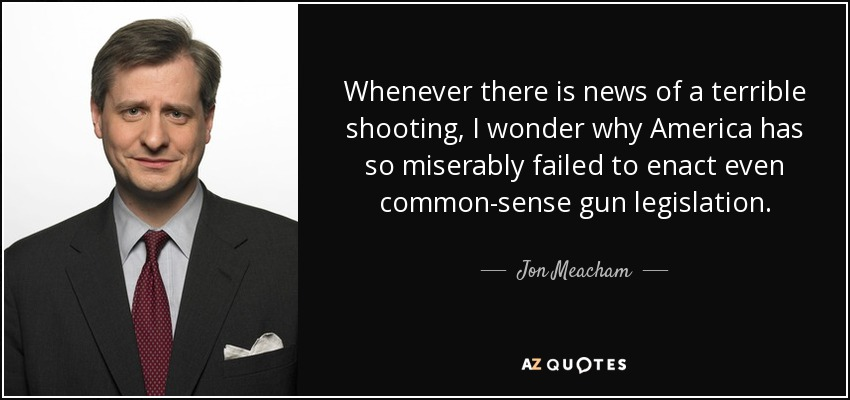 Whenever there is news of a terrible shooting, I wonder why America has so miserably failed to enact even common-sense gun legislation. - Jon Meacham