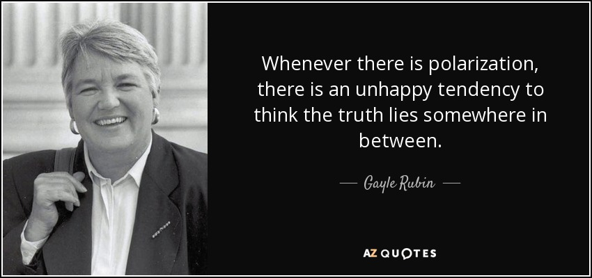 Whenever there is polarization, there is an unhappy tendency to think the truth lies somewhere in between. - Gayle Rubin