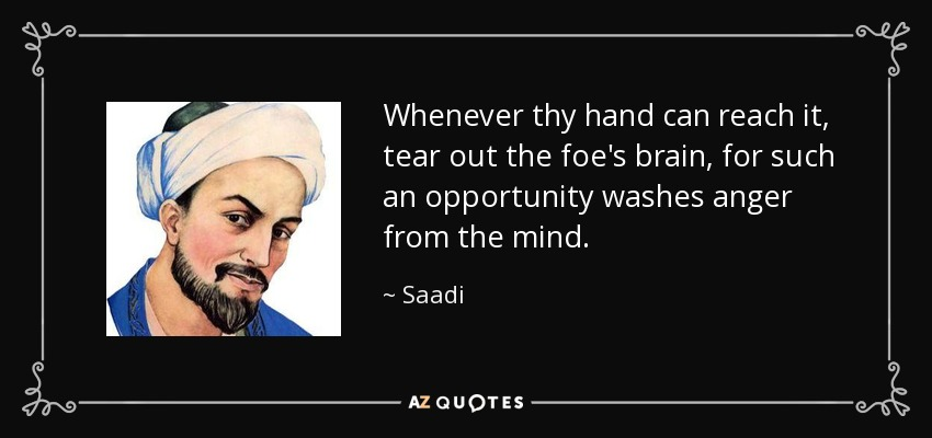 Whenever thy hand can reach it, tear out the foe's brain, for such an opportunity washes anger from the mind. - Saadi