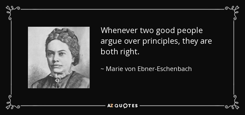 Whenever two good people argue over principles, they are both right. - Marie von Ebner-Eschenbach