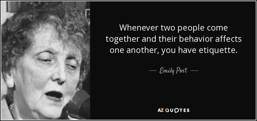 Whenever two people come together and their behavior affects one another, you have etiquette. - Emily Post