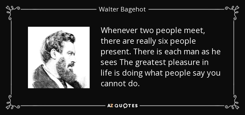 Whenever two people meet, there are really six people present. There is each man as he sees The greatest pleasure in life is doing what people say you cannot do. - Walter Bagehot