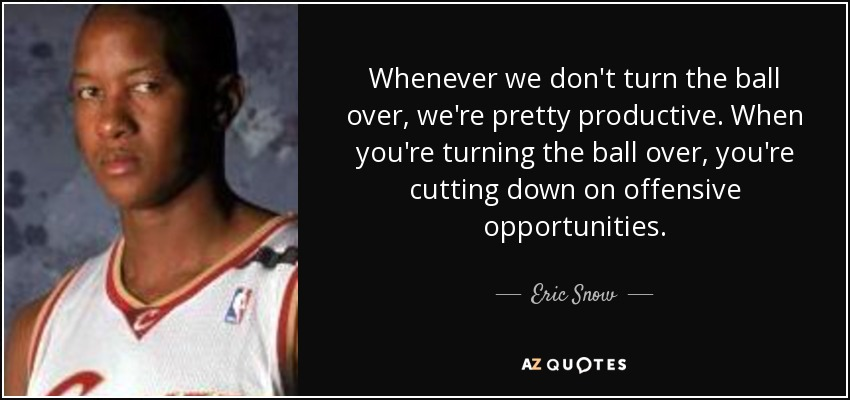 Whenever we don't turn the ball over, we're pretty productive. When you're turning the ball over, you're cutting down on offensive opportunities. - Eric Snow