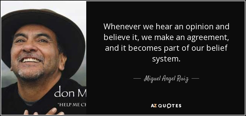 Whenever we hear an opinion and believe it, we make an agreement, and it becomes part of our belief system. - Miguel Angel Ruiz