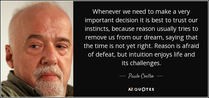 Whenever we need to make a very important decision it is best to trust our instincts, because reason usually tries to remove us from our dream, saying that the time is not yet right. Reason is afraid of defeat, but intuition enjoys life and its challenges. - Paulo Coelho