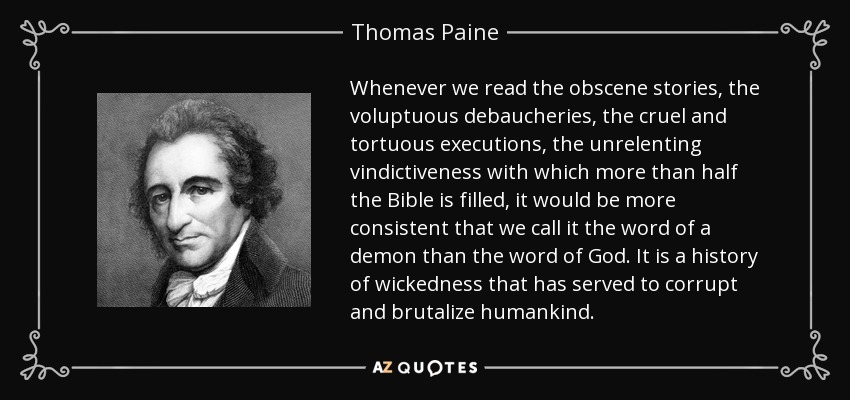 Whenever we read the obscene stories, the voluptuous debaucheries, the cruel and tortuous executions, the unrelenting vindictiveness with which more than half the Bible is filled, it would be more consistent that we call it the word of a demon than the word of God. It is a history of wickedness that has served to corrupt and brutalize humankind. - Thomas Paine